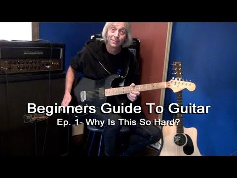 Why Is Guitar So Hard? - Beginners Guide To Guitar Episode 1