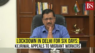 Lockdown in Delhi for six days: Kejriwal appeals to migrant workers