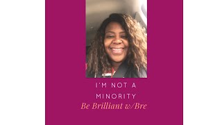 I'm not a Minority-Be Brilliant with Bre' 11-14-19