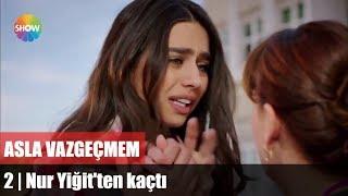 Nur Yiğit'ten kaçtı | Asla Vazgeçmem 2.Bölüm