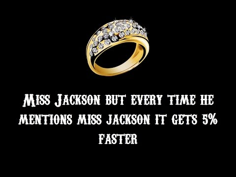 Miss Jackson but every time he mentions Miss Jackson it gets 5% faster