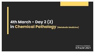 Day 2 - 4 March 2021 - Chemical Pathology (Metabolic Medicine)