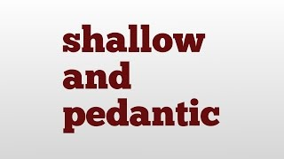 shallow and pedantic meaning and pronunciation