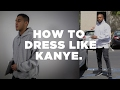 HOW TO DRESS LIKE KANYE WEST | 2017