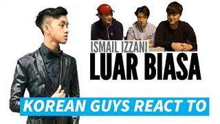korean guys react to luar biasa by ismail izzani