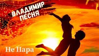 Владимир Песня / Не Пара  Душевный Шансон Песни о Любви Премьера 2021
