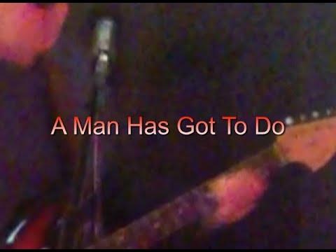 A Man Has Got To Do