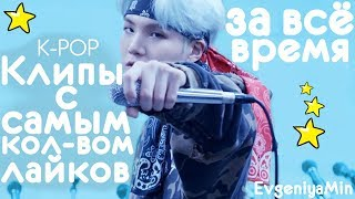 K-POP КЛИПЫ ГРУПП С САМЫМ БОЛЬШИМ КОЛ-ВОМ ЛАЙКОВ ЗА ВСЁ ВРЕМЯ!
