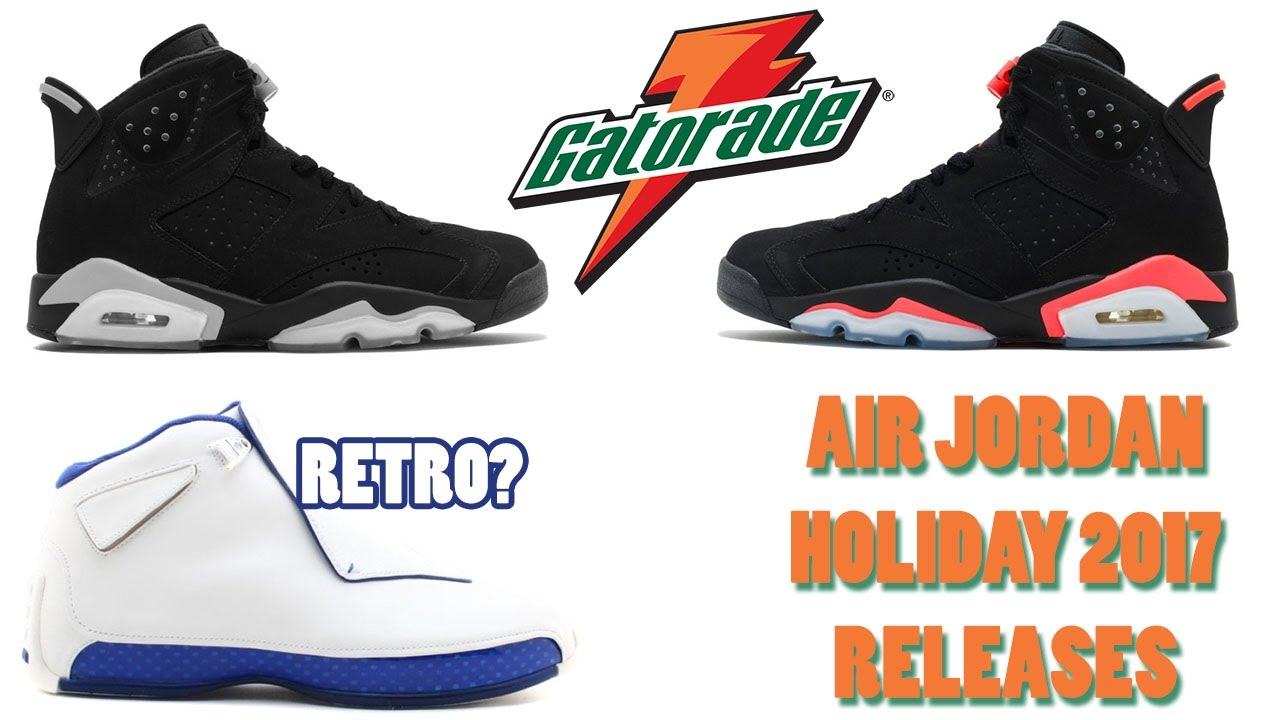 2828ad0a572 Air Jordan Holiday 2017 Releases, Jordan 6 Gatorade, Jordan 18 Retro and  More