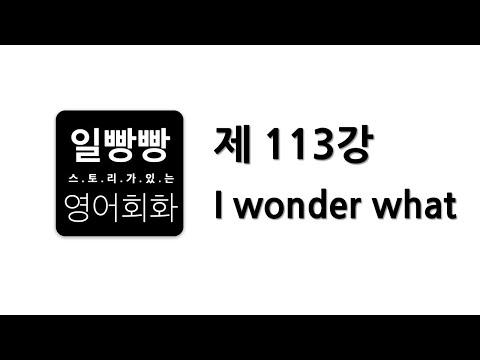 일빵빵 영어 회화 제 113강 : 회화표현공부, 대본 L/C, 패턴 (I wonder what)