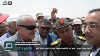 فيديو| كامل الوزير: وضع حجر أساس العاصمة الإدارية الجديدة خلال شهر