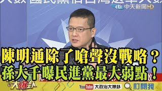 【精彩】陳明通除了嗆聲沒戰略? 孫大千點出民進黨最大弱點!