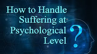 How to Handle Suffering at Psychological Level?