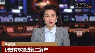 [中国新闻] 央视快评 积极有序推进复工复产 | CCTV中文国际