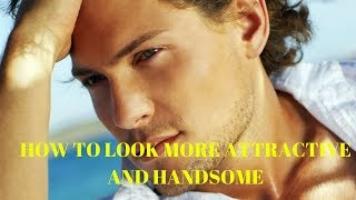 how to look more attractive and handsome