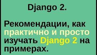 Django 2. Рекомендации, как практично и просто изучать Django на примерах.