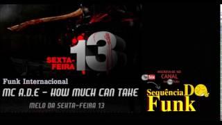 Melo da sexta-feira 13  ( MC  A.D.E .HOW MUCH  CAN TAHE ) Funk internacional