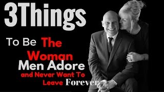 Top 3 Things To Be The Woman Men Adore And Never Want To Leave Forever