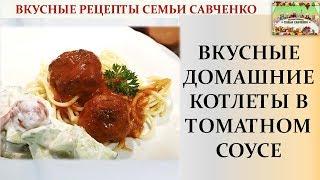 Вкусные Домашние котлеты в томатном соусе Пошаговое видео Вкусные рецпты Савченко