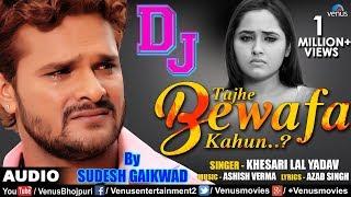 Khesari Lal Yadav | DJ Mix - Tujhe Bewafa Kahun | तुझे बेवफा कहूँ | Best Hindi Sad Songs