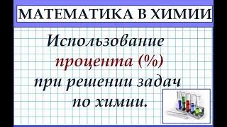 Как использовать проценты (%) в задачах по химии. Математика в химии.