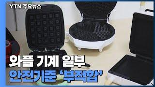 와플 기계 일부 제품, 안전기준 '부적합' / YTN