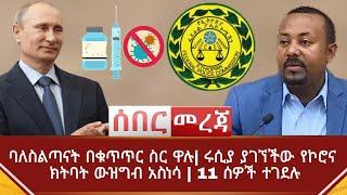 Ethiopia ሰበር መረጃ - ባለስልጣናት በቁጥጥር ስር ዋሉ| ሩሲያ ያገኘችው የኮሮና ክትባት ውዝግብ አስነሳ | 11 ሰዎች ተገደሉ | Abel Birhanu