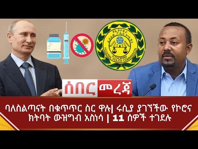 Ethiopia ሰበር መረጃ - ባለስልጣናት በቁጥጥር ስር ዋሉ  ሩሲያ ያገኘችው የኮሮና ክትባት ውዝግብ አስነሳ   11 ሰዎች ተገደሉ   Abel Birhanu