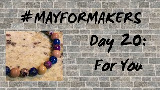 #MAYFORMAKERS Day 20: For You