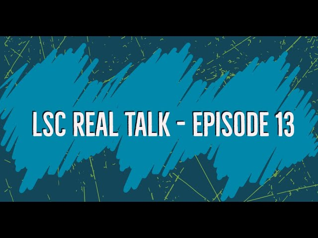 LSC Real Talk - Episode 13