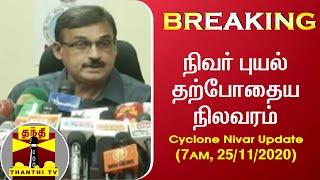 Cyclone Nivar Update (7AM, 25/11/2020) : நிவர் புயல் தற்போதைய நிலவரம் | MET