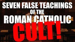 Seven FALSE Teachings Of The Roman Catholic Cult!