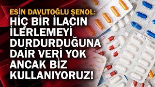 Esin Davutoğlu Şenol: Hiç bir ilacın ilerlemeyi durdurduğuna dair veri yok. Anca