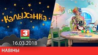 """КАЛЫХАНКА """"Навіны"""" 16.03.2018"""