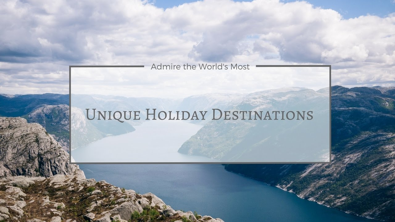10 Unique Holiday Destinations Best Places To Visit This Year