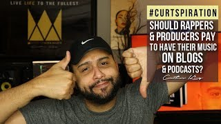 Should Rappers & Producers Pay To Have Their Music on Blogs & Podcasts? #Curtspiration