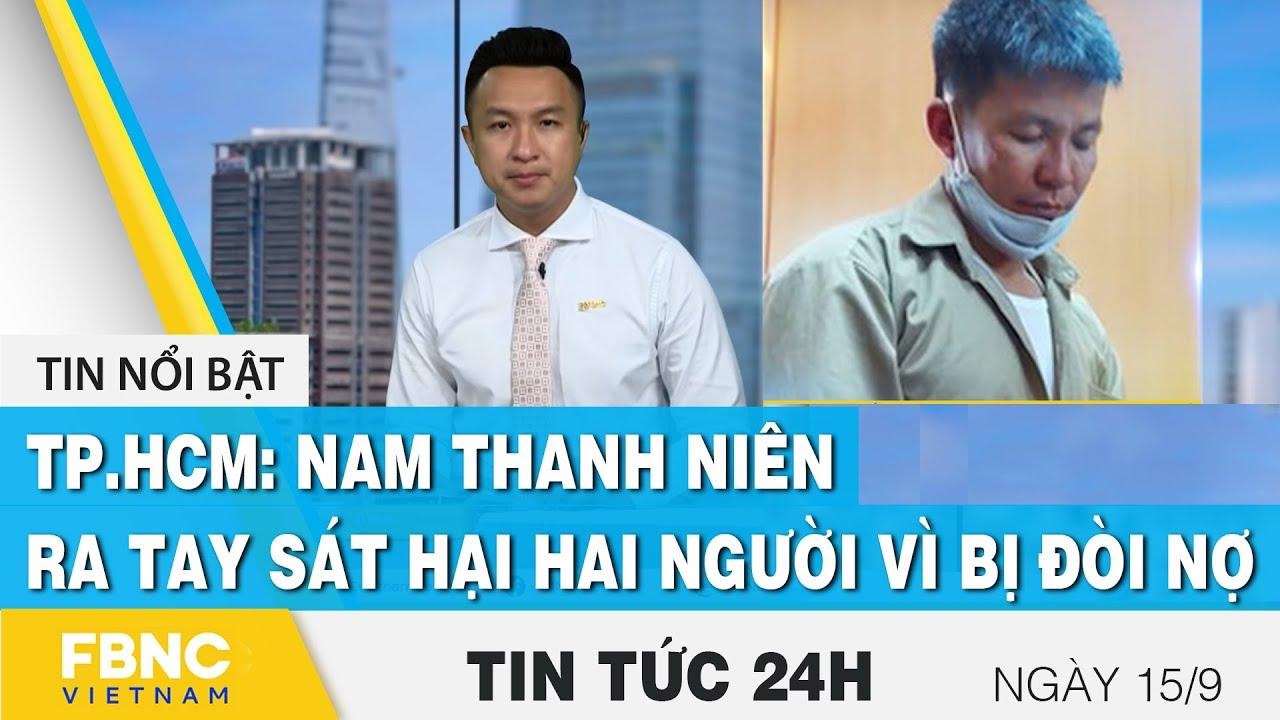 Download Tin tức 24h mới nhất 15/9, TP.HCM: Nam thanh niên ra tay sát hại hai người vì bị đòi nợ | FBNC