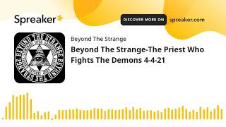Beyond The Strange-The Priest Who Fights The Demons 4-4-21