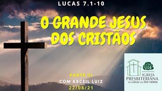 Lucas 7.1-10 - O grande Jesus dos Cristãos - 22.08.21