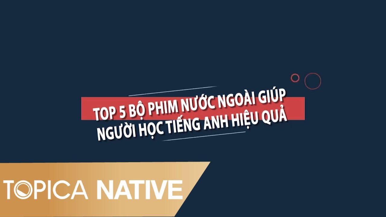 TOP 5 – BỘ PHIM NƯỚC NGOÀI GIÚP BẠN HỌC TIẾNG ANH HIỆU QUẢ   Topica Native