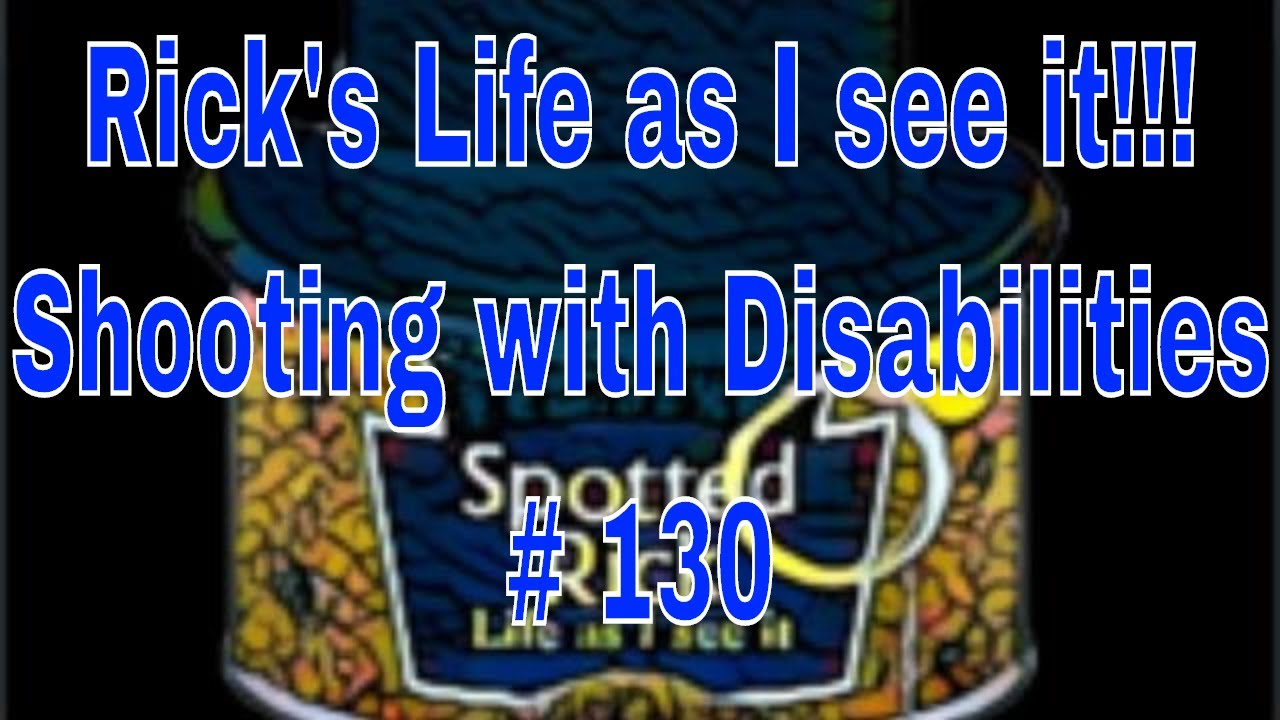 Rick's Life as I see it!!! Shooting with Disabilities # 130...7 pm EST