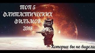 Топ 5 Фантастических Фильмов 2018, которые вы не видели 2019