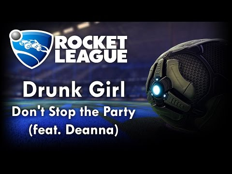 Don't Stop the Party (feat. Deanna) - Drunk Girl (Rocket League Version)