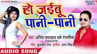 Anil Upadhyay का सबसे हिट गाना - Ho Jaibu Pani Pani - Bhojpuri Superhit Song 2018