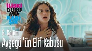 Ayşegül'ün Elif kabusu - İlişki Durumu Karışık 6. Bölüm