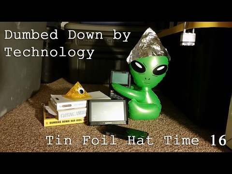 Dumbed Down by Technology - Tin Foil Hat Time 16