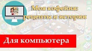 Скачать бесплатно игру «Моя кофейня: рецепты и истории» на компьютер