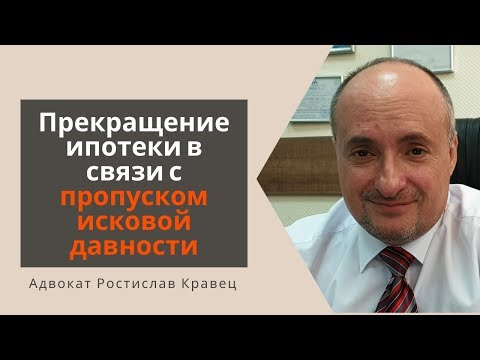 Прекращение ипотеки в связи с пропуском исковой давности | Адвокат Ростислав Кравец