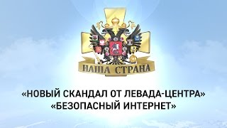 Наша страна: Новый скандал от «Левада-центра», Безопасный интернет