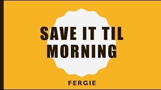 Save it Til Morning- Fergie Lyrics